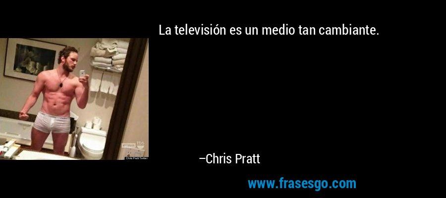 La televisión es un medio tan cambiante. – Chris Pratt