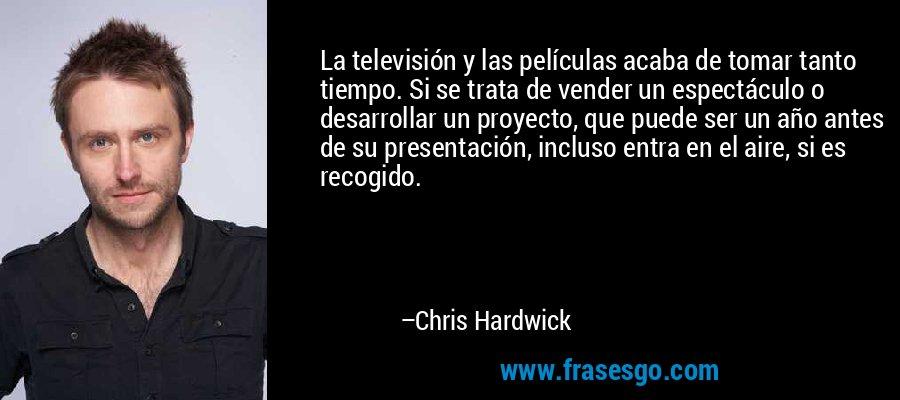 La televisión y las películas acaba de tomar tanto tiempo. Si se trata de vender un espectáculo o desarrollar un proyecto, que puede ser un año antes de su presentación, incluso entra en el aire, si es recogido. – Chris Hardwick