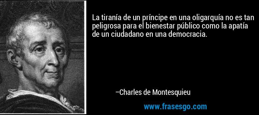 La tiranía de un príncipe en una oligarquía no es tan peligrosa para el bienestar público como la apatía de un ciudadano en una democracia. – Charles de Montesquieu