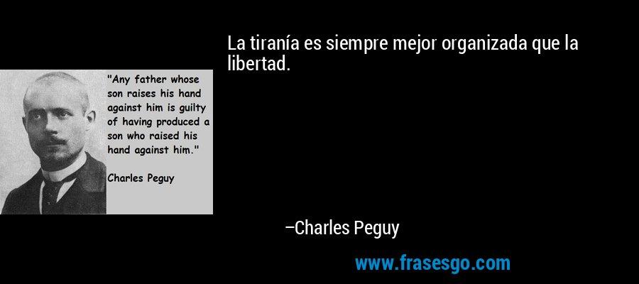 La tiranía es siempre mejor organizada que la libertad. – Charles Peguy