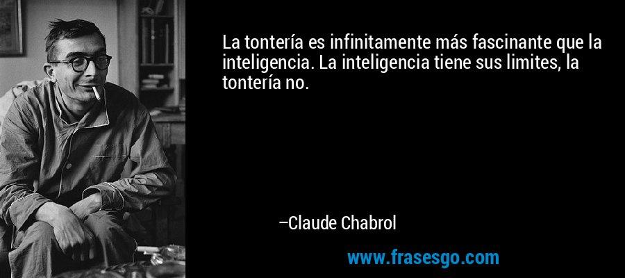 La tontería es infinitamente más fascinante que la inteligencia. La inteligencia tiene sus limites, la tontería no. – Claude Chabrol