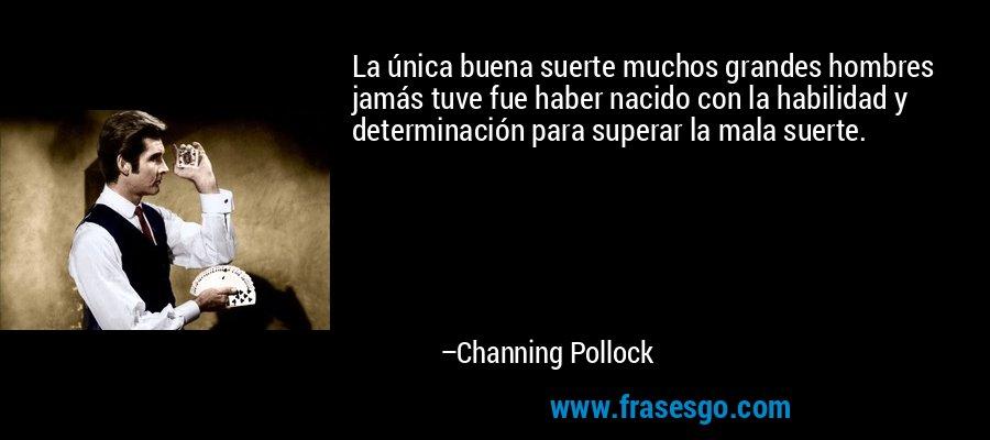 La única buena suerte muchos grandes hombres jamás tuve fue haber nacido con la habilidad y determinación para superar la mala suerte. – Channing Pollock