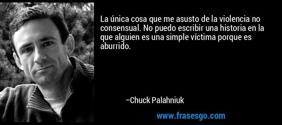 La única cosa que me asusto de la violencia no consensual. No puedo escribir una historia en la que alguien es una simple víctima porque es aburrido. – Chuck Palahniuk