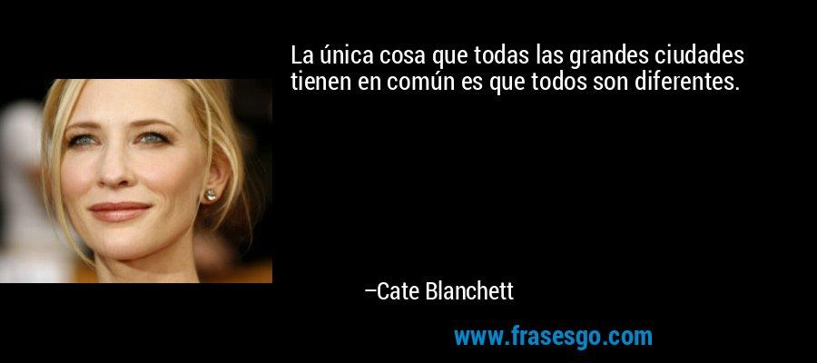 La única cosa que todas las grandes ciudades tienen en común es que todos son diferentes. – Cate Blanchett