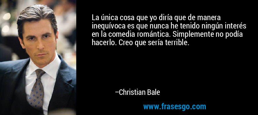 La única cosa que yo diría que de manera inequívoca es que nunca he tenido ningún interés en la comedia romántica. Simplemente no podía hacerlo. Creo que sería terrible. – Christian Bale