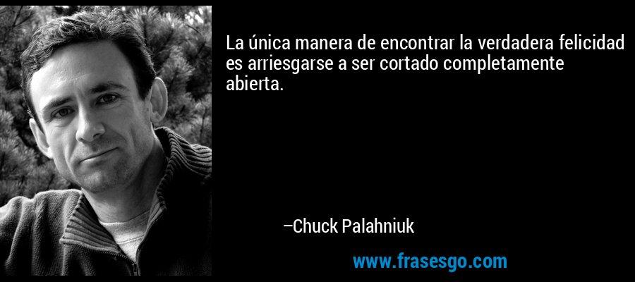 La única manera de encontrar la verdadera felicidad es arriesgarse a ser cortado completamente abierta. – Chuck Palahniuk