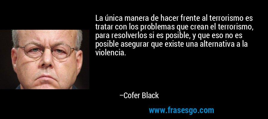 La única manera de hacer frente al terrorismo es tratar con los problemas que crean el terrorismo, para resolverlos si es posible, y que eso no es posible asegurar que existe una alternativa a la violencia. – Cofer Black