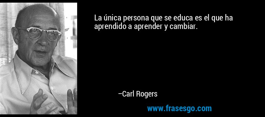 La única persona que se educa es el que ha aprendido a aprender y cambiar. – Carl Rogers