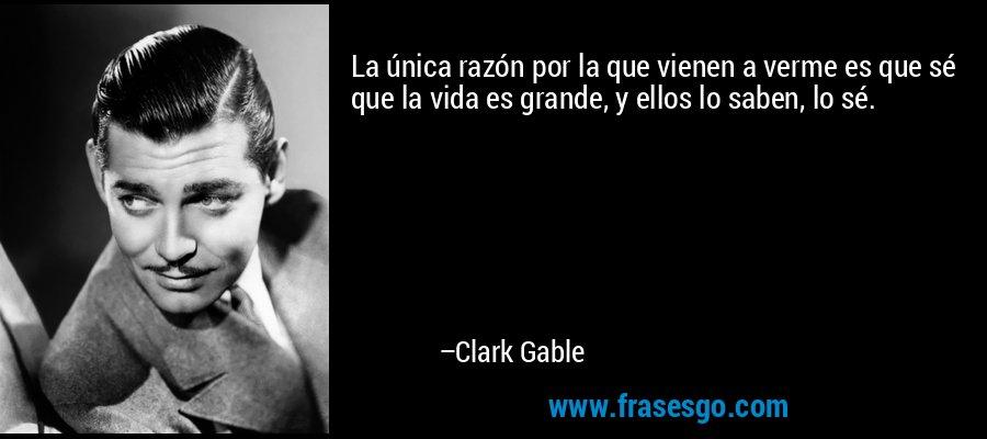La única razón por la que vienen a verme es que sé que la vida es grande, y ellos lo saben, lo sé. – Clark Gable