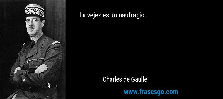 La vejez es un naufragio. – Charles de Gaulle