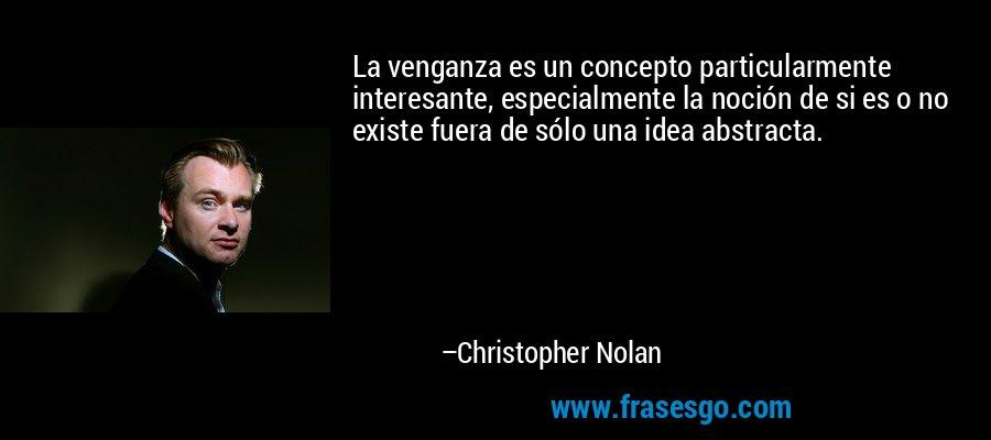 La venganza es un concepto particularmente interesante, especialmente la noción de si es o no existe fuera de sólo una idea abstracta. – Christopher Nolan