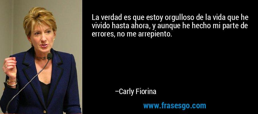 La verdad es que estoy orgulloso de la vida que he vivido hasta ahora, y aunque he hecho mi parte de errores, no me arrepiento. – Carly Fiorina