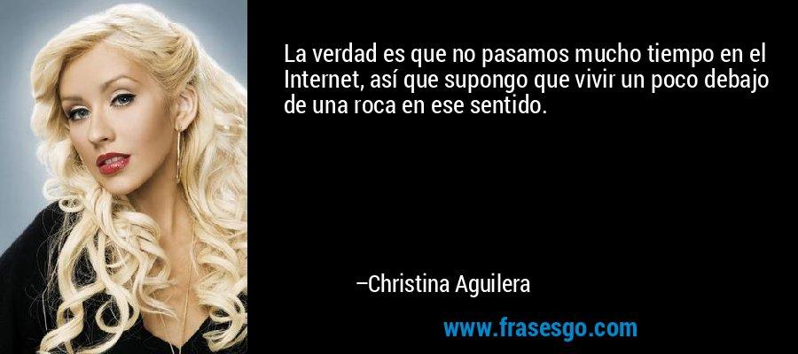 La verdad es que no pasamos mucho tiempo en el Internet, así que supongo que vivir un poco debajo de una roca en ese sentido. – Christina Aguilera