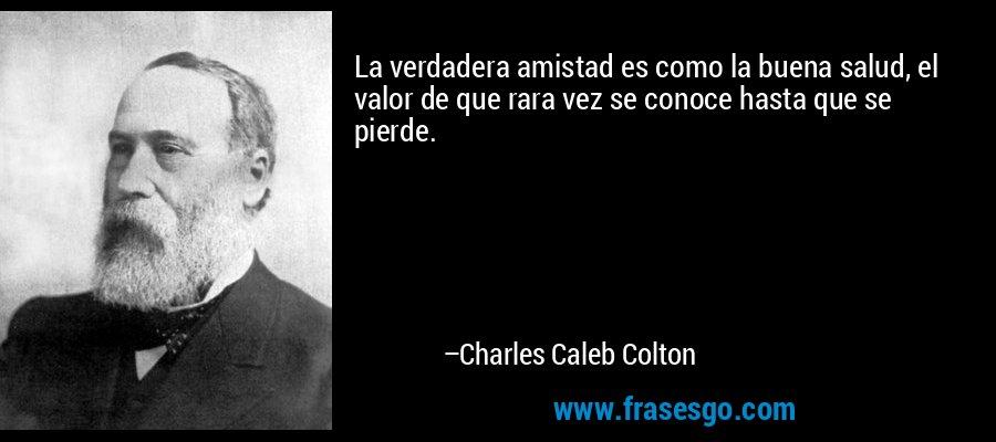 La verdadera amistad es como la buena salud, el valor de que rara vez se conoce hasta que se pierde. – Charles Caleb Colton