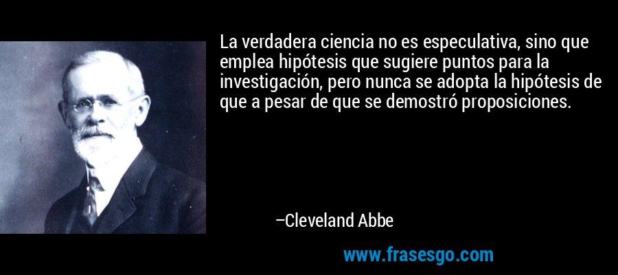 La verdadera ciencia no es especulativa, sino que emplea hipótesis que sugiere puntos para la investigación, pero nunca se adopta la hipótesis de que a pesar de que se demostró proposiciones. – Cleveland Abbe