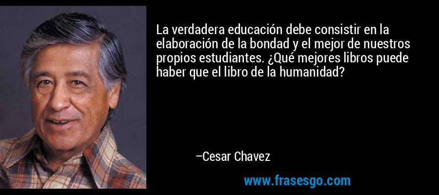 La verdadera educación debe consistir en la elaboración de la bondad y el mejor de nuestros propios estudiantes. ¿Qué mejores libros puede haber que el libro de la humanidad? – Cesar Chavez