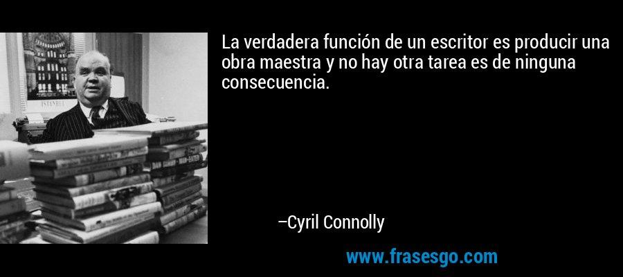 La verdadera función de un escritor es producir una obra maestra y no hay otra tarea es de ninguna consecuencia. – Cyril Connolly