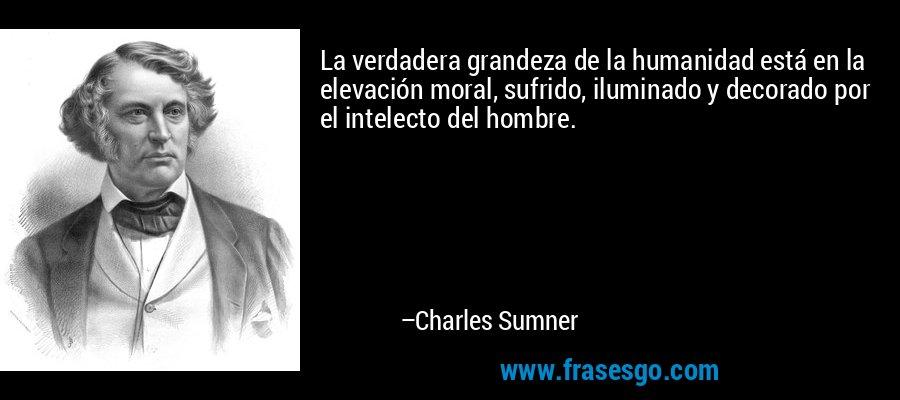 La verdadera grandeza de la humanidad está en la elevación moral, sufrido, iluminado y decorado por el intelecto del hombre. – Charles Sumner
