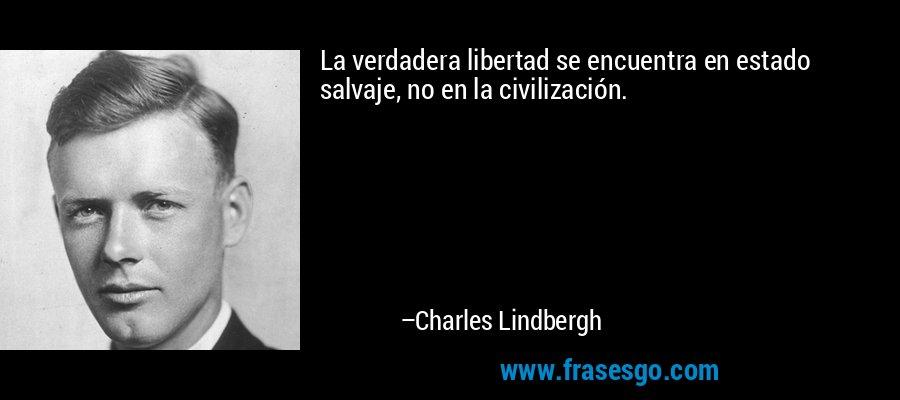 La verdadera libertad se encuentra en estado salvaje, no en la civilización. – Charles Lindbergh