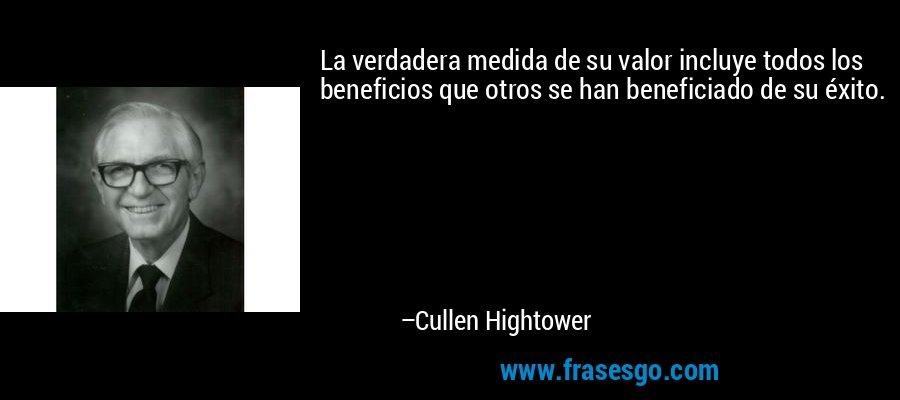 La verdadera medida de su valor incluye todos los beneficios que otros se han beneficiado de su éxito. – Cullen Hightower