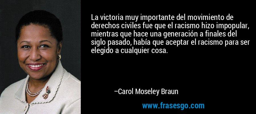 La victoria muy importante del movimiento de derechos civiles fue que el racismo hizo impopular, mientras que hace una generación a finales del siglo pasado, había que aceptar el racismo para ser elegido a cualquier cosa. – Carol Moseley Braun