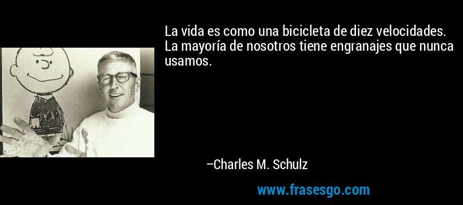 La vida es como una bicicleta de diez velocidades. La mayoría de nosotros tiene engranajes que nunca usamos. – Charles M. Schulz