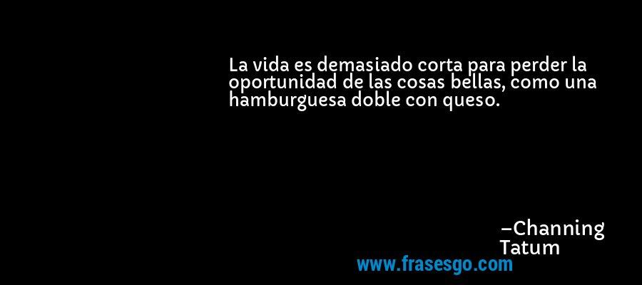 La vida es demasiado corta para perder la oportunidad de las cosas bellas, como una hamburguesa doble con queso. – Channing Tatum