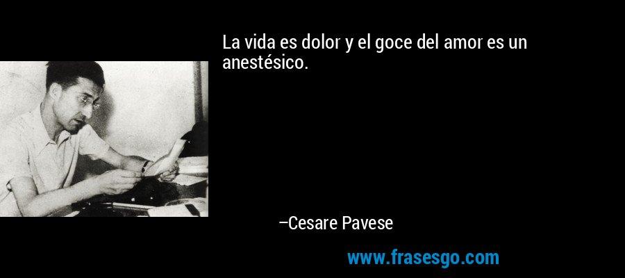 La vida es dolor y el goce del amor es un anestésico. – Cesare Pavese