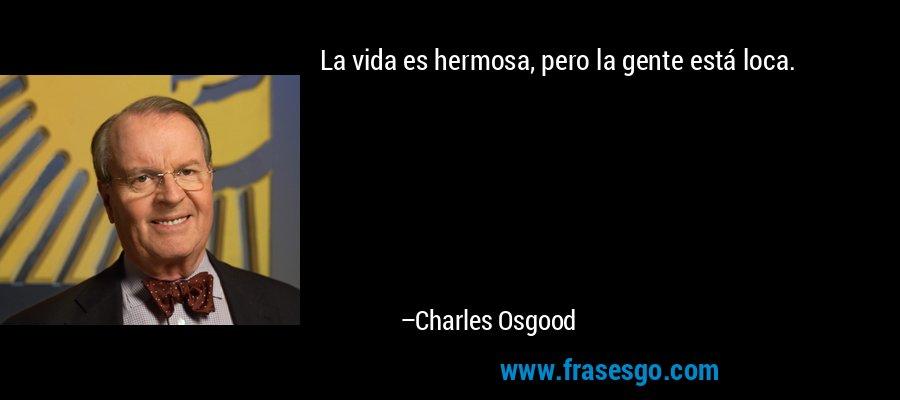 La vida es hermosa, pero la gente está loca. – Charles Osgood