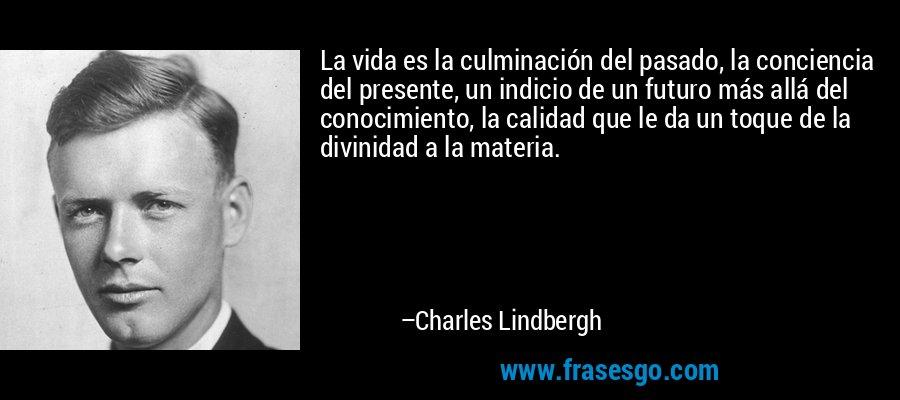 La vida es la culminación del pasado, la conciencia del presente, un indicio de un futuro más allá del conocimiento, la calidad que le da un toque de la divinidad a la materia. – Charles Lindbergh