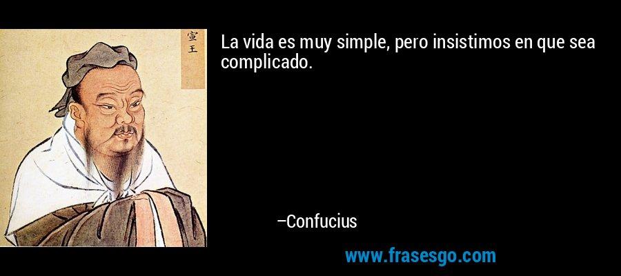 La vida es muy simple, pero insistimos en que sea complicado. – Confucius