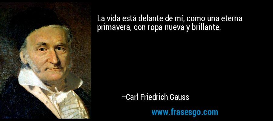 La vida está delante de mí, como una eterna primavera, con ropa nueva y brillante. – Carl Friedrich Gauss