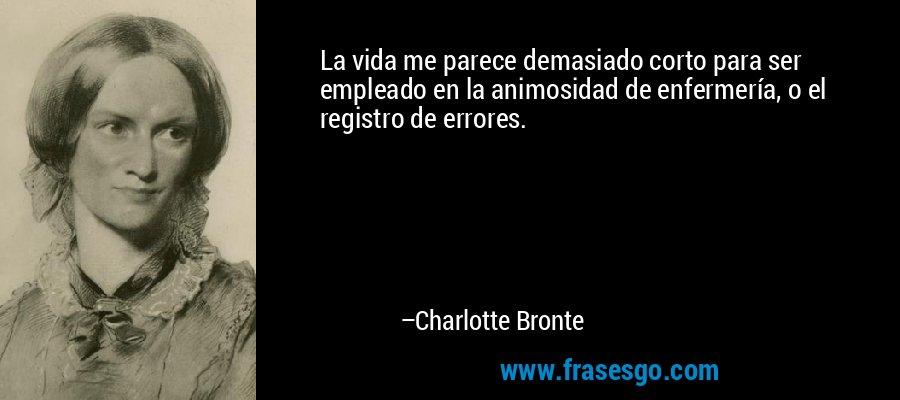 La vida me parece demasiado corto para ser empleado en la animosidad de enfermería, o el registro de errores. – Charlotte Bronte