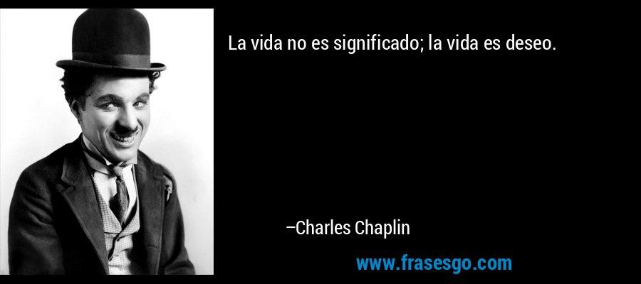 La vida no es significado; la vida es deseo. – Charles Chaplin