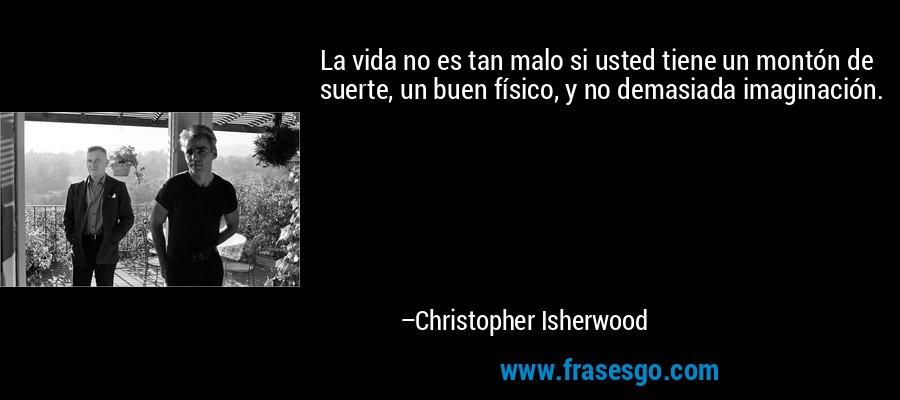 La vida no es tan malo si usted tiene un montón de suerte, un buen físico, y no demasiada imaginación. – Christopher Isherwood