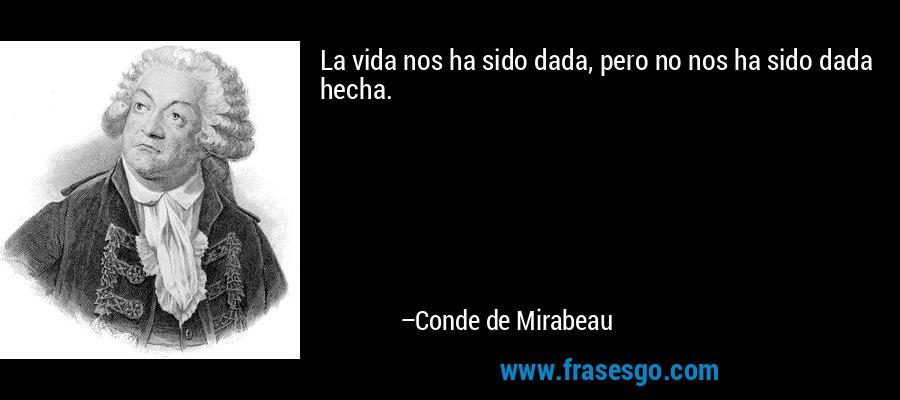 La vida nos ha sido dada, pero no nos ha sido dada hecha. – Conde de Mirabeau
