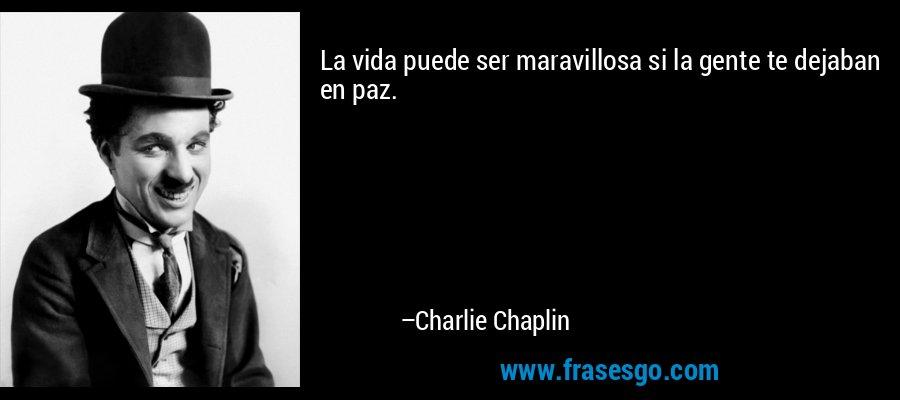 La vida puede ser maravillosa si la gente te dejaban en paz. – Charlie Chaplin