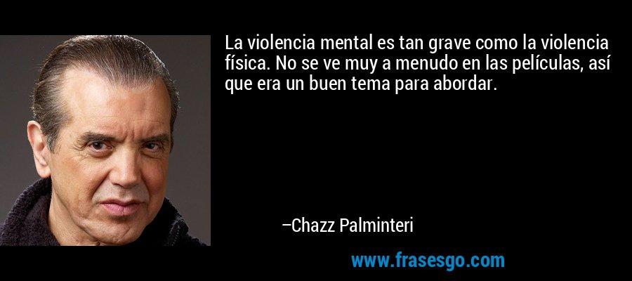 La violencia mental es tan grave como la violencia física. No se ve muy a menudo en las películas, así que era un buen tema para abordar. – Chazz Palminteri