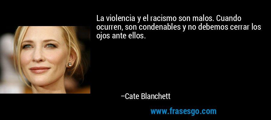 La violencia y el racismo son malos. Cuando ocurren, son condenables y no debemos cerrar los ojos ante ellos. – Cate Blanchett