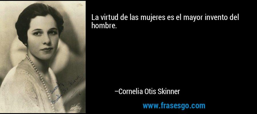 La virtud de las mujeres es el mayor invento del hombre. – Cornelia Otis Skinner