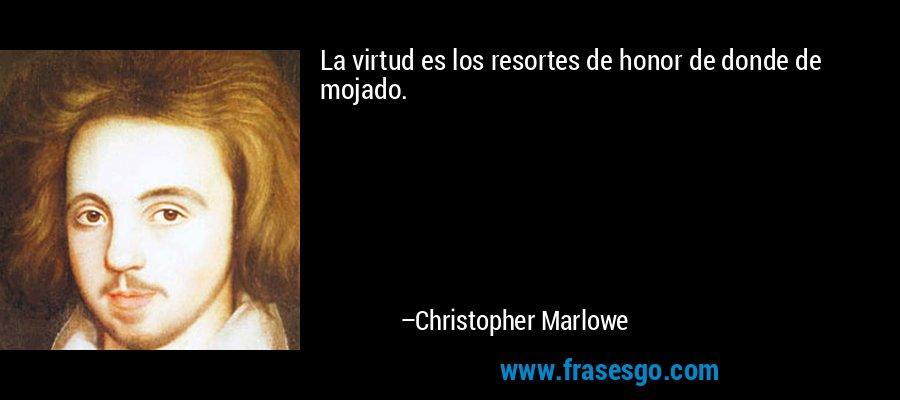 La virtud es los resortes de honor de donde de mojado. – Christopher Marlowe