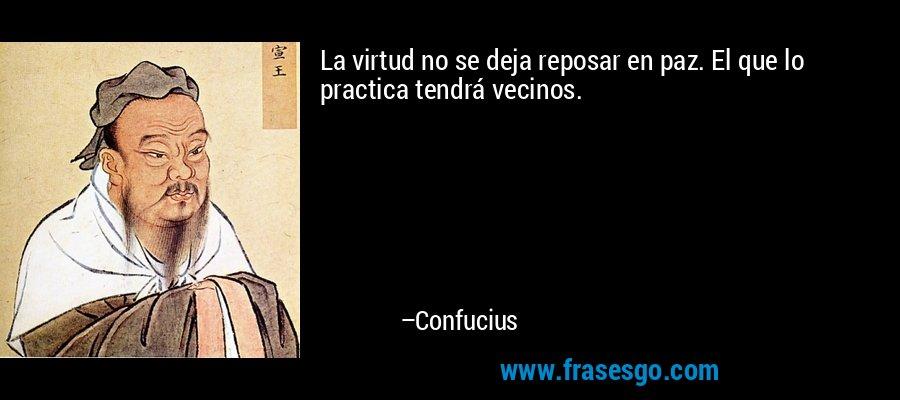 La virtud no se deja reposar en paz. El que lo practica tendrá vecinos. – Confucius
