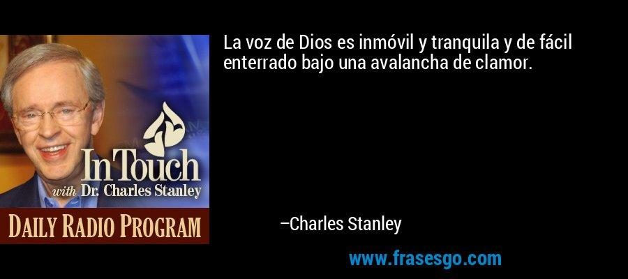 La voz de Dios es inmóvil y tranquila y de fácil enterrado bajo una avalancha de clamor. – Charles Stanley
