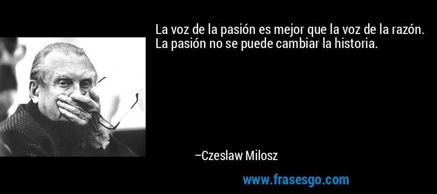 La voz de la pasión es mejor que la voz de la razón. La pasión no se puede cambiar la historia. – Czeslaw Milosz