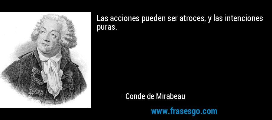 Las acciones pueden ser atroces, y las intenciones puras. – Conde de Mirabeau