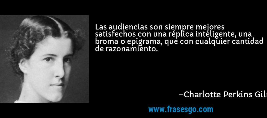 Las audiencias son siempre mejores satisfechos con una réplica inteligente, una broma o epigrama, que con cualquier cantidad de razonamiento. – Charlotte Perkins Gilman