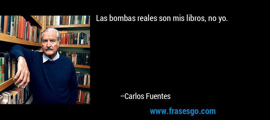 Las bombas reales son mis libros, no yo. – Carlos Fuentes