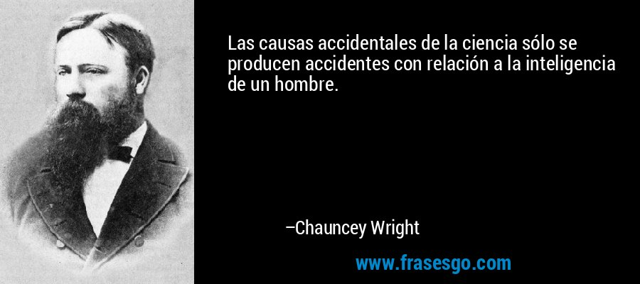 Las causas accidentales de la ciencia sólo se producen accidentes con relación a la inteligencia de un hombre. – Chauncey Wright