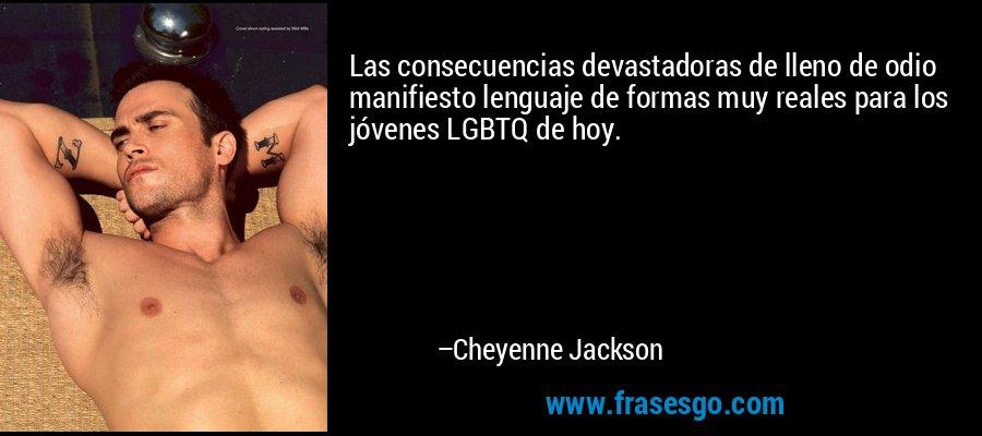 Las consecuencias devastadoras de lleno de odio manifiesto lenguaje de formas muy reales para los jóvenes LGBTQ de hoy. – Cheyenne Jackson