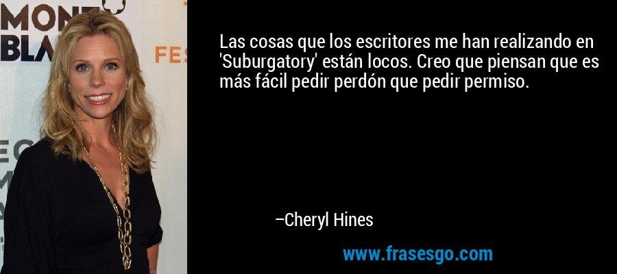 Las cosas que los escritores me han realizando en 'Suburgatory' están locos. Creo que piensan que es más fácil pedir perdón que pedir permiso. – Cheryl Hines